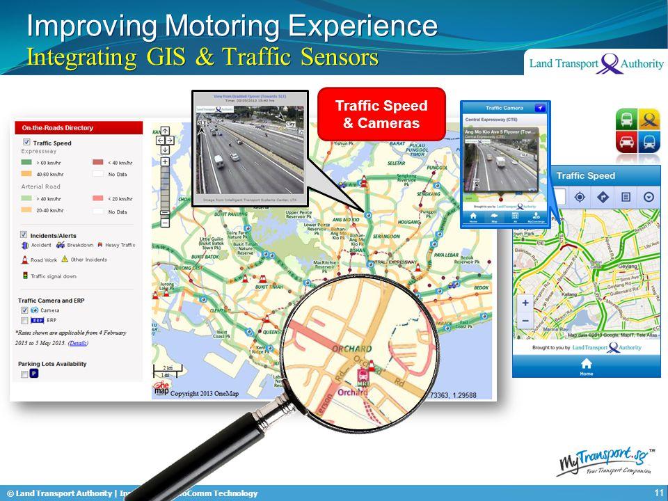 © Land Transport Authority | Innovation & InfoComm Technology Improving Motoring Experience Integrating GIS & Traffic Sensors 11 Traffic Speed & Camer