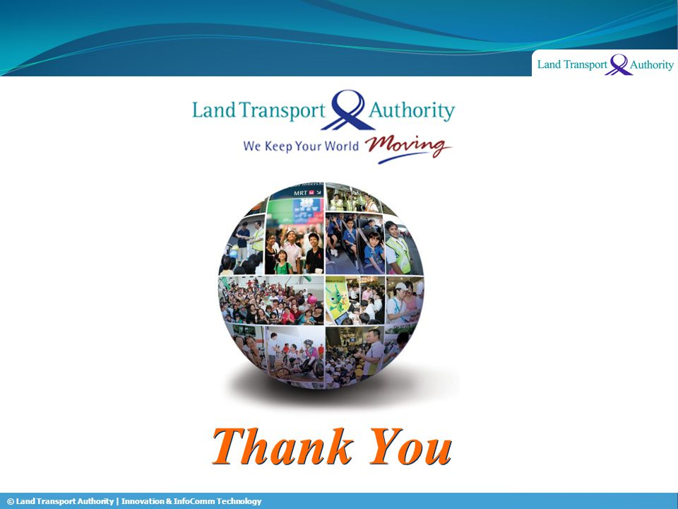 © Land Transport Authority | Innovation & InfoComm Technology Thank You