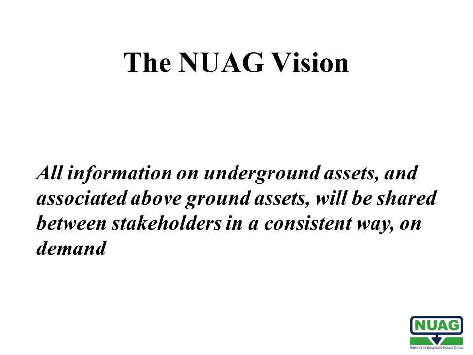 All information on underground assets, and associated above ground assets, will be shared between stakeholders in a consistent way, on demand The NUAG Vision
