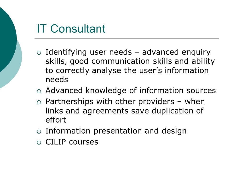 IT Consultant  Identifying user needs – advanced enquiry skills, good communication skills and ability to correctly analyse the user's information needs  Advanced knowledge of information sources  Partnerships with other providers – when links and agreements save duplication of effort  Information presentation and design  CILIP courses
