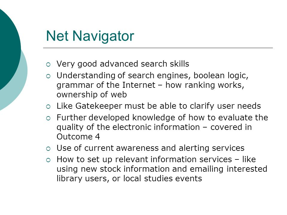 Net Navigator  Very good advanced search skills  Understanding of search engines, boolean logic, grammar of the Internet – how ranking works, ownership of web  Like Gatekeeper must be able to clarify user needs  Further developed knowledge of how to evaluate the quality of the electronic information – covered in Outcome 4  Use of current awareness and alerting services  How to set up relevant information services – like using new stock information and emailing interested library users, or local studies events