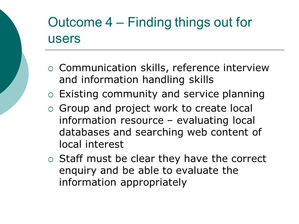 Outcome 4 – Finding things out for users  Communication skills, reference interview and information handling skills  Existing community and service planning  Group and project work to create local information resource – evaluating local databases and searching web content of local interest  Staff must be clear they have the correct enquiry and be able to evaluate the information appropriately
