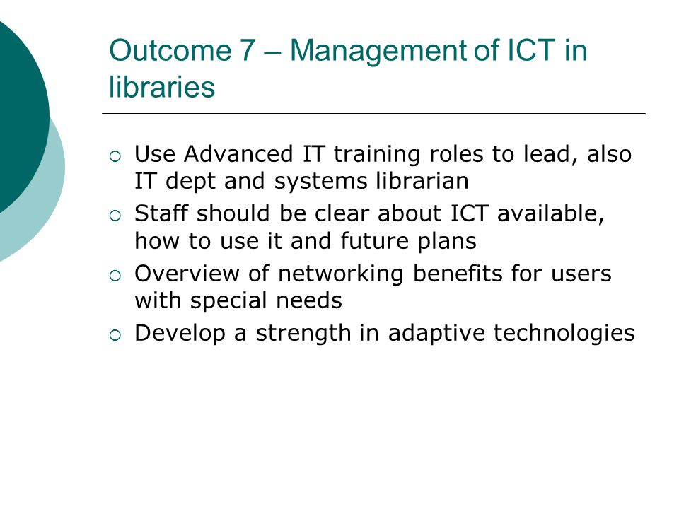 Outcome 7 – Management of ICT in libraries  Use Advanced IT training roles to lead, also IT dept and systems librarian  Staff should be clear about ICT available, how to use it and future plans  Overview of networking benefits for users with special needs  Develop a strength in adaptive technologies