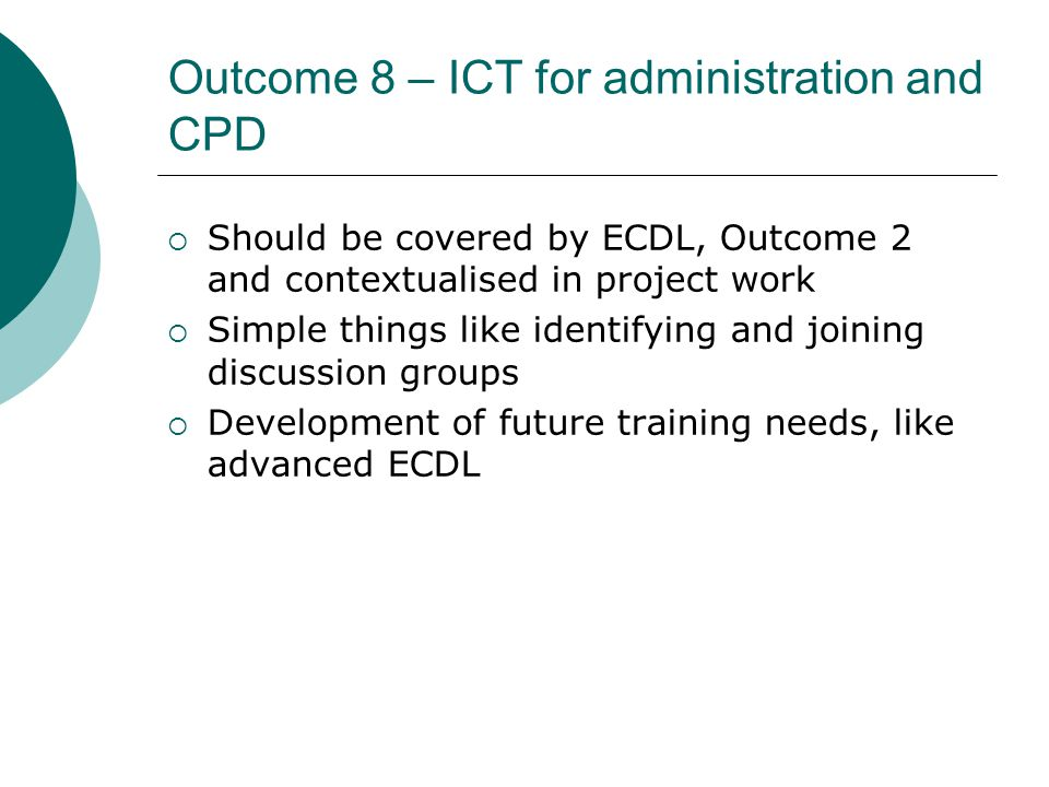 Outcome 8 – ICT for administration and CPD  Should be covered by ECDL, Outcome 2 and contextualised in project work  Simple things like identifying and joining discussion groups  Development of future training needs, like advanced ECDL