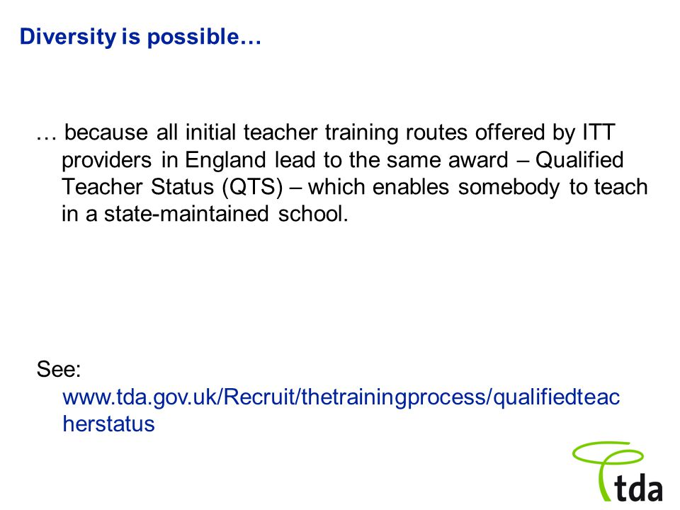 Diversity is possible… … because all initial teacher training routes offered by ITT providers in England lead to the same award – Qualified Teacher St