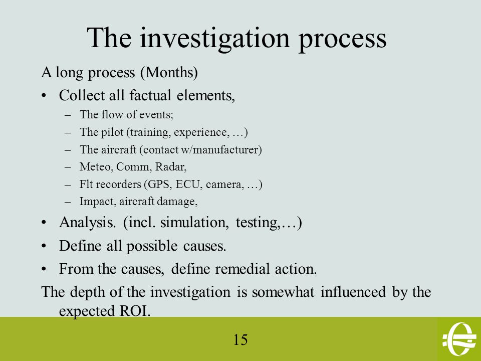 15 The investigation process A long process (Months) Collect all factual elements, –The flow of events; –The pilot (training, experience, …) –The aircraft (contact w/manufacturer) –Meteo, Comm, Radar, –Flt recorders (GPS, ECU, camera, …) –Impact, aircraft damage, Analysis.