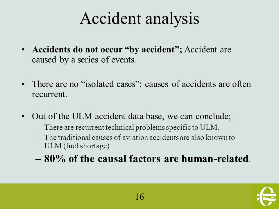 16 Accident analysis Accidents do not occur by accident ; Accident are caused by a series of events.