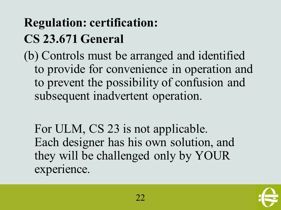 22 Regulation: certification: CS 23.671 General (b) Controls must be arranged and identified to provide for convenience in operation and to prevent the possibility of confusion and subsequent inadvertent operation.