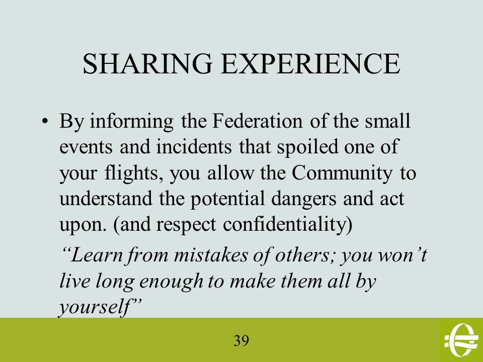 39 SHARING EXPERIENCE By informing the Federation of the small events and incidents that spoiled one of your flights, you allow the Community to understand the potential dangers and act upon.