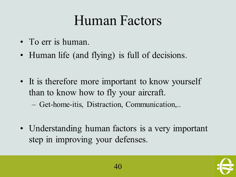 40 Human Factors To err is human. Human life (and flying) is full of decisions.