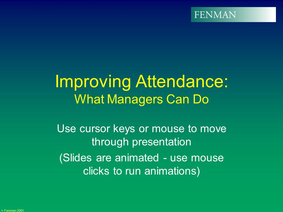 Fenman 2001 Improving Attendance: What Managers Can Do Use cursor keys or mouse to move through presentation (Slides are animated - use mouse clicks to run animations)