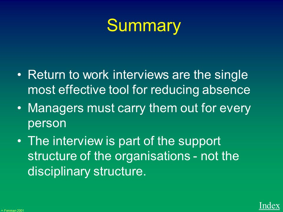 Fenman 2001 Summary Return to work interviews are the single most effective tool for reducing absence Managers must carry them out for every person The interview is part of the support structure of the organisations - not the disciplinary structure.
