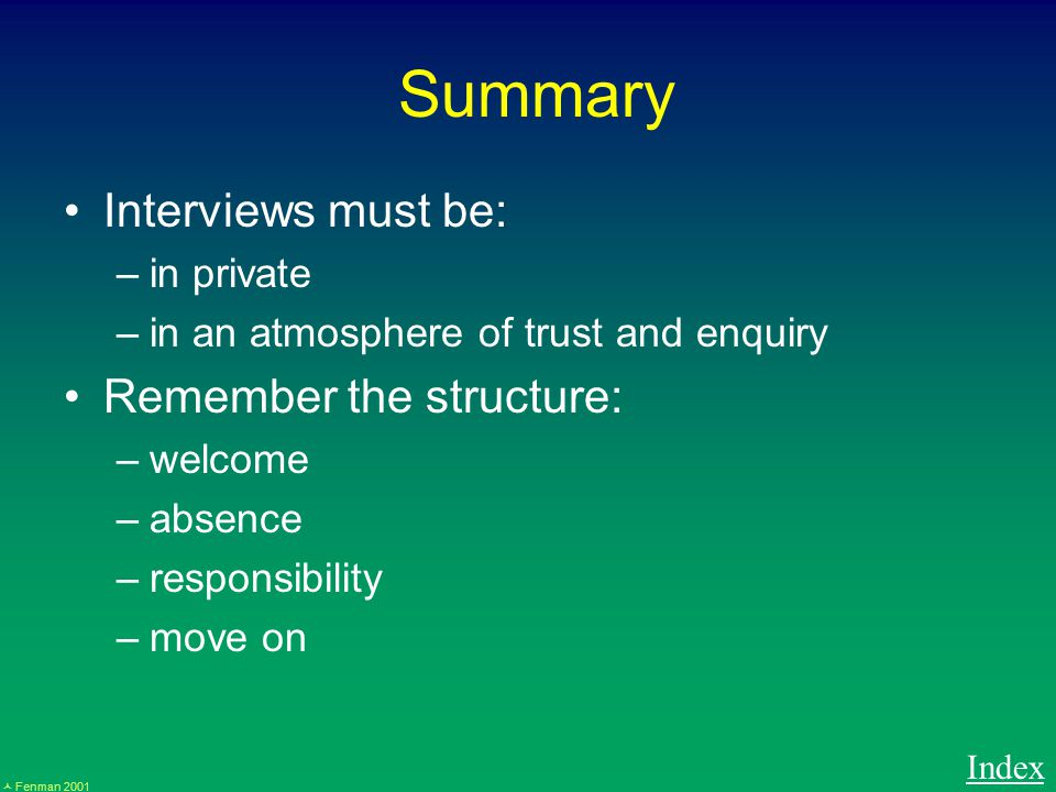 Fenman 2001 Summary Interviews must be: –in private –in an atmosphere of trust and enquiry Remember the structure: –welcome –absence –responsibility –move on Index