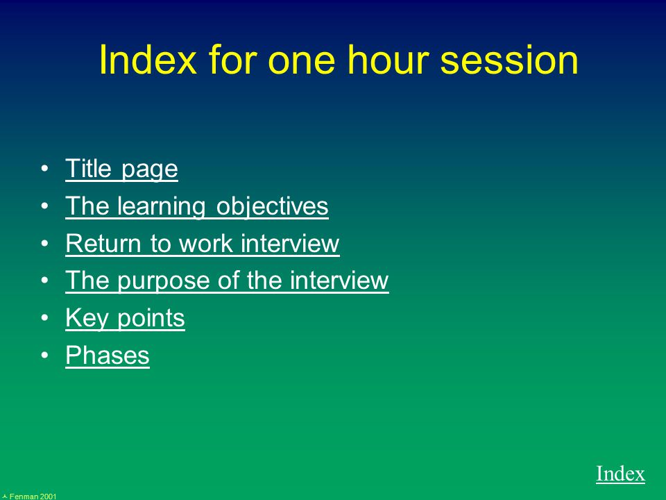 Fenman 2001 Index for one hour session Title page The learning objectives Return to work interview The purpose of the interview Key points Phases Index