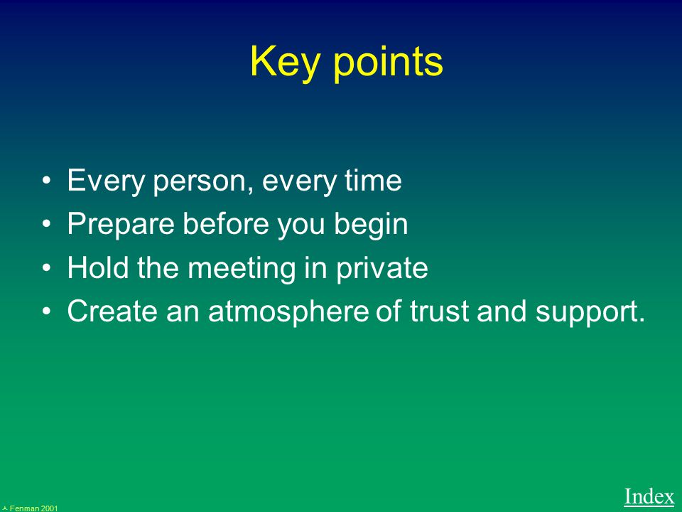 Fenman 2001 Key points Every person, every time Prepare before you begin Hold the meeting in private Create an atmosphere of trust and support.