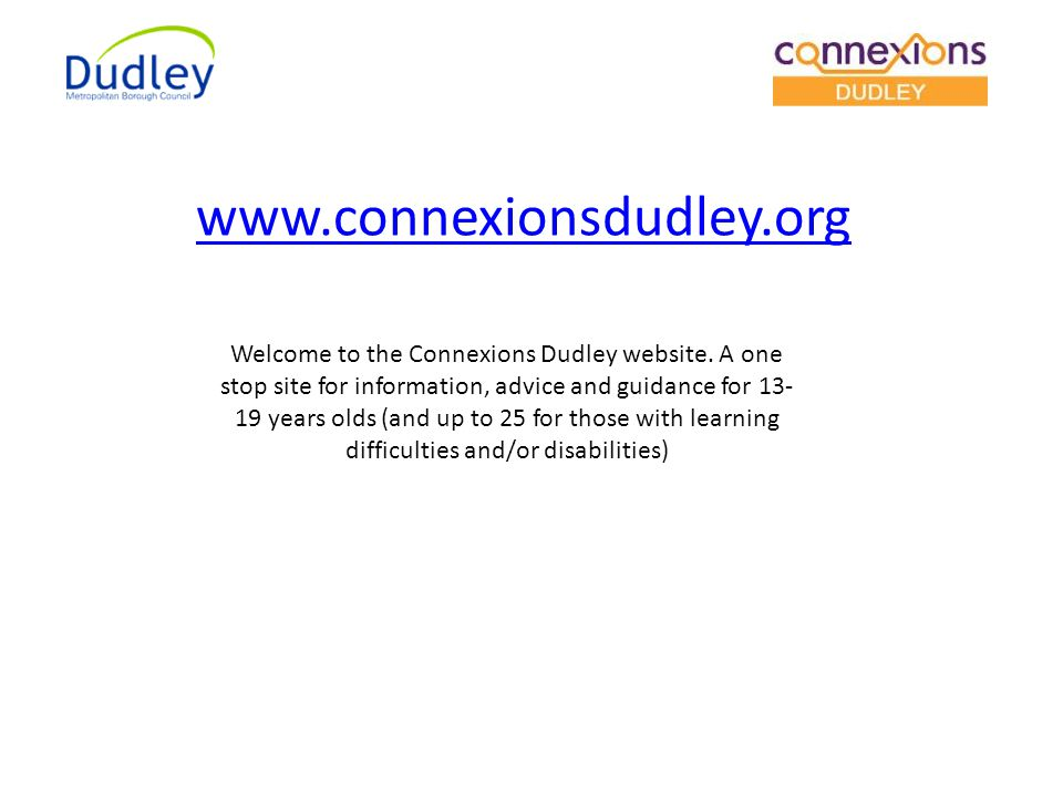Welcome to the Connexions Dudley website. A one stop site for information, advice and guidance for 13- 19 years olds (and up to 25 for those with lear