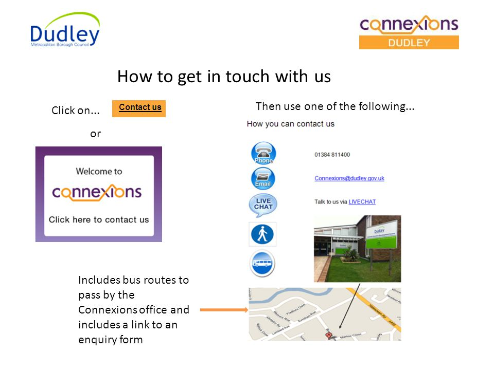How to get in touch with us Click on... Then use one of the following... Includes bus routes to pass by the Connexions office and includes a link to a