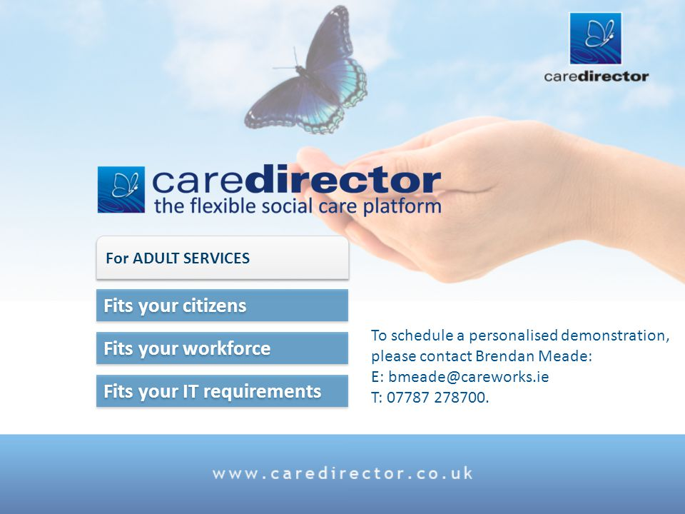 Fits your IT requirements Fits your workforce Fits your citizens For ADULT SERVICES To schedule a personalised demonstration, please contact Brendan Meade: E: bmeade@careworks.ie T: 07787 278700.