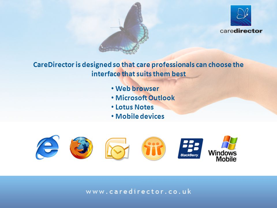 CareDirector is designed so that care professionals can choose the interface that suits them best Web browser Microsoft Outlook Lotus Notes Mobile devices