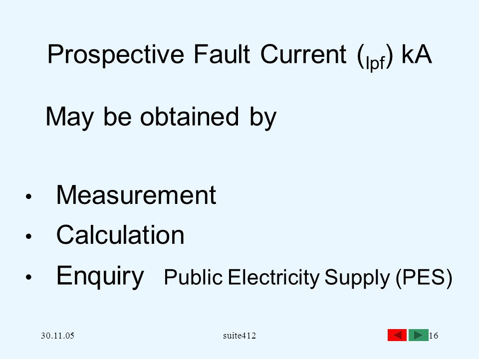 30.11.05suite41216 Prospective Fault Current ( Ipf ) kA May be obtained by Measurement Calculation Enquiry Public Electricity Supply (PES)