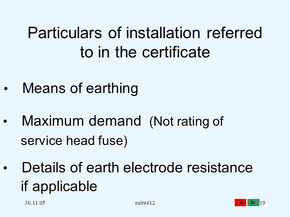 30.11.05suite41219 Particulars of installation referred to in the certificate Means of earthing Maximum demand (Not rating of Maximum demand (Not rating of service head fuse) service head fuse) Details of earth electrode resistance Details of earth electrode resistance if applicable