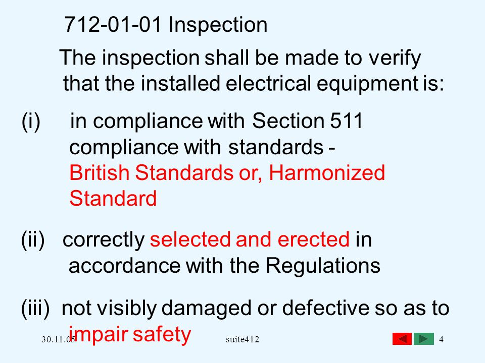 30.11.05suite4124 712-01-01 Inspection The inspection shall be made to verify that the installed electrical equipment is: (i) in compliance with Section 511 compliance with standards - British Standards or, Harmonized Standard (ii) correctly selected and erected in accordance with the Regulations (iii) not visibly damaged or defective so as to impair safety