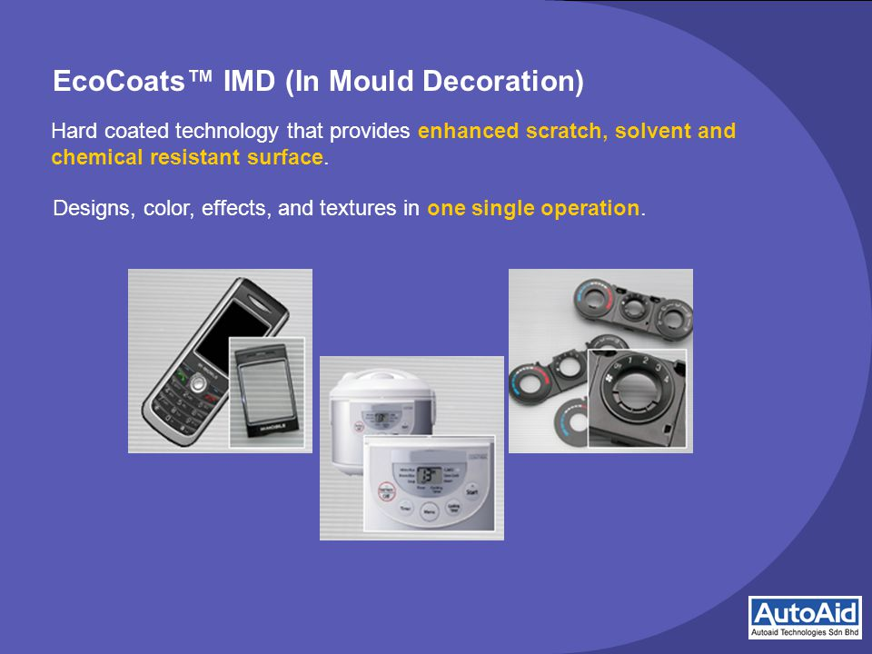 EcoCoats™ IMD (In Mould Decoration) Hard coated technology that provides enhanced scratch, solvent and chemical resistant surface.