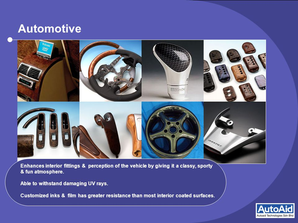 Automotive Enhances interior fittings & perception of the vehicle by giving it a classy, sporty & fun atmosphere.