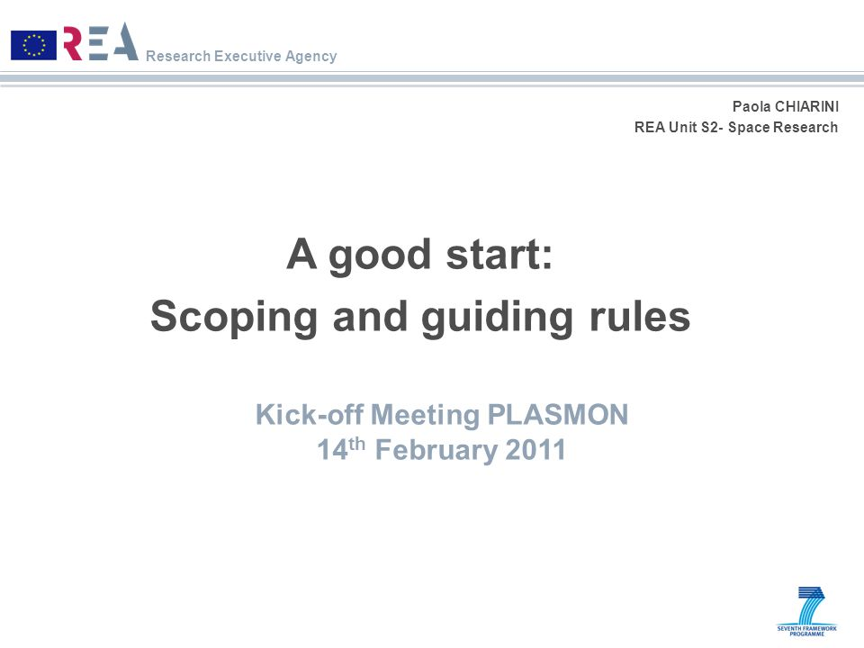 Research Executive Agency Paola CHIARINI REA Unit S2- Space Research A good start: Scoping and guiding rules Kick-off Meeting PLASMON 14 th February 2011