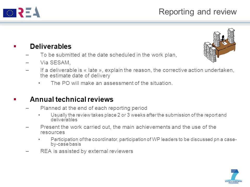 Reporting and review  Deliverables –To be submitted at the date scheduled in the work plan, –Via SESAM, –If a deliverable is « late », explain the reason, the corrective action undertaken, the estimate date of delivery The PO will make an assessment of the situation.