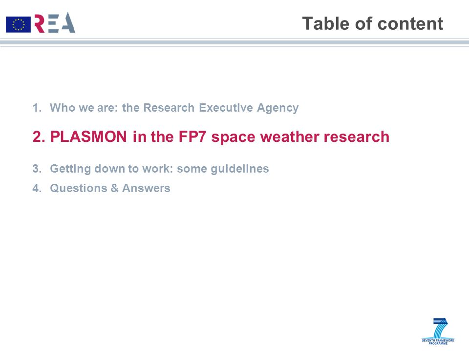 Table of content 1.Who we are: the Research Executive Agency 2.PLASMON in the FP7 space weather research 3.Getting down to work: some guidelines 4.Questions & Answers