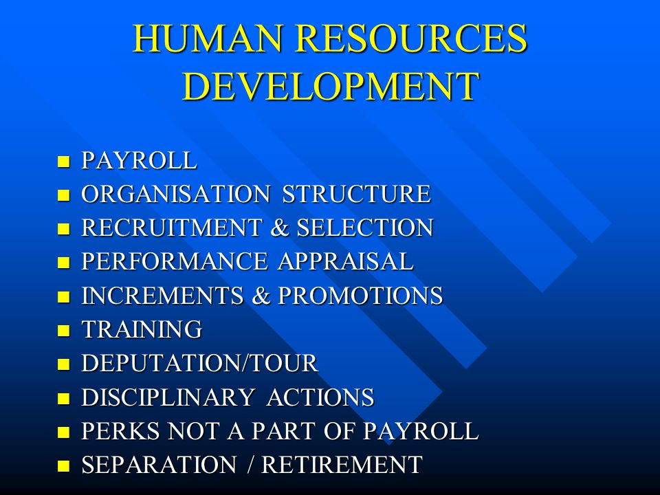 HUMAN RESOURCES DEVELOPMENT PAYROLL PAYROLL ORGANISATION STRUCTURE ORGANISATION STRUCTURE RECRUITMENT & SELECTION RECRUITMENT & SELECTION PERFORMANCE APPRAISAL PERFORMANCE APPRAISAL INCREMENTS & PROMOTIONS INCREMENTS & PROMOTIONS TRAINING TRAINING DEPUTATION/TOUR DEPUTATION/TOUR DISCIPLINARY ACTIONS DISCIPLINARY ACTIONS PERKS NOT A PART OF PAYROLL PERKS NOT A PART OF PAYROLL SEPARATION / RETIREMENT SEPARATION / RETIREMENT