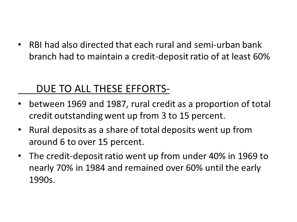 RBI had also directed that each rural and semi-urban bank branch had to maintain a credit-deposit ratio of at least 60% DUE TO ALL THESE EFFORTS- between 1969 and 1987, rural credit as a proportion of total credit outstanding went up from 3 to 15 percent.