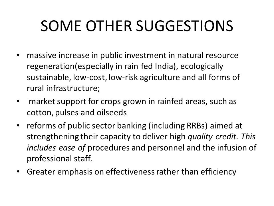 SOME OTHER SUGGESTIONS massive increase in public investment in natural resource regeneration(especially in rain fed India), ecologically sustainable, low-cost, low-risk agriculture and all forms of rural infrastructure; market support for crops grown in rainfed areas, such as cotton, pulses and oilseeds reforms of public sector banking (including RRBs) aimed at strengthening their capacity to deliver high quality credit.