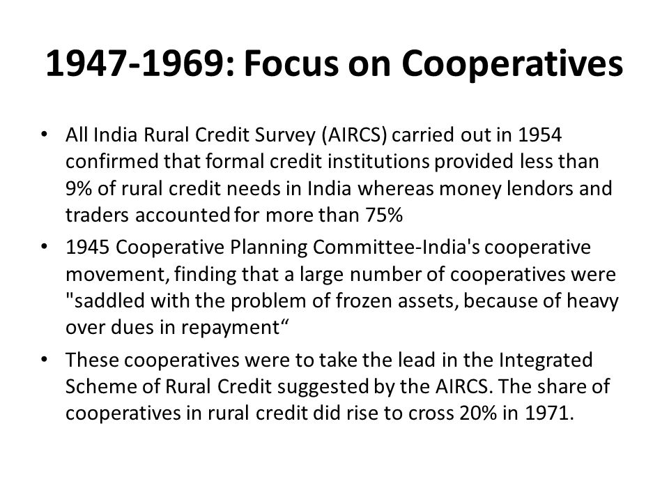 1947-1969: Focus on Cooperatives All India Rural Credit Survey (AIRCS) carried out in 1954 confirmed that formal credit institutions provided less than 9% of rural credit needs in India whereas money lendors and traders accounted for more than 75% 1945 Cooperative Planning Committee-India s cooperative movement, finding that a large number of cooperatives were saddled with the problem of frozen assets, because of heavy over dues in repayment These cooperatives were to take the lead in the Integrated Scheme of Rural Credit suggested by the AIRCS.