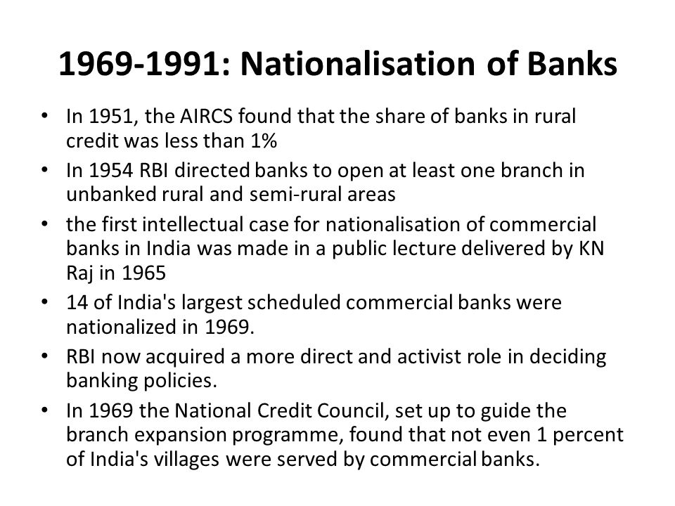 1969-1991: Nationalisation of Banks In 1951, the AIRCS found that the share of banks in rural credit was less than 1% In 1954 RBI directed banks to open at least one branch in unbanked rural and semi-rural areas the first intellectual case for nationalisation of commercial banks in India was made in a public lecture delivered by KN Raj in 1965 14 of India s largest scheduled commercial banks were nationalized in 1969.