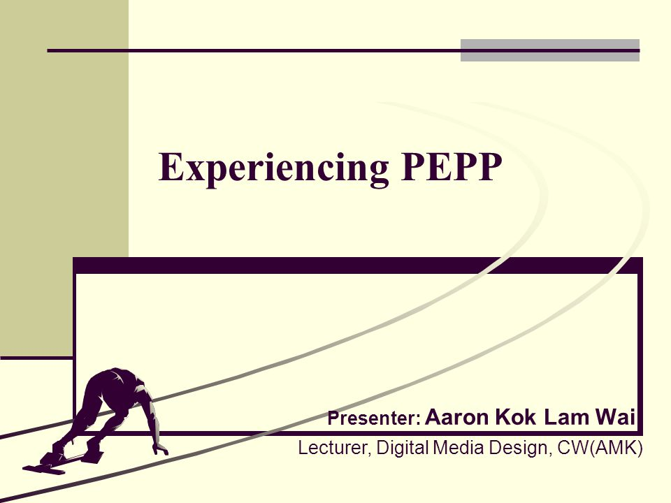 Experiencing PEPP Presenter: Aaron Kok Lam Wai Lecturer, Digital Media Design, CW(AMK)