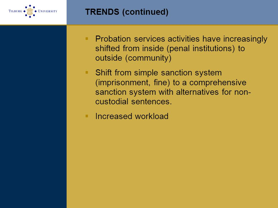 TRENDS (continued)  Probation services activities have increasingly shifted from inside (penal institutions) to outside (community)  Shift from simple sanction system (imprisonment, fine) to a comprehensive sanction system with alternatives for non- custodial sentences.