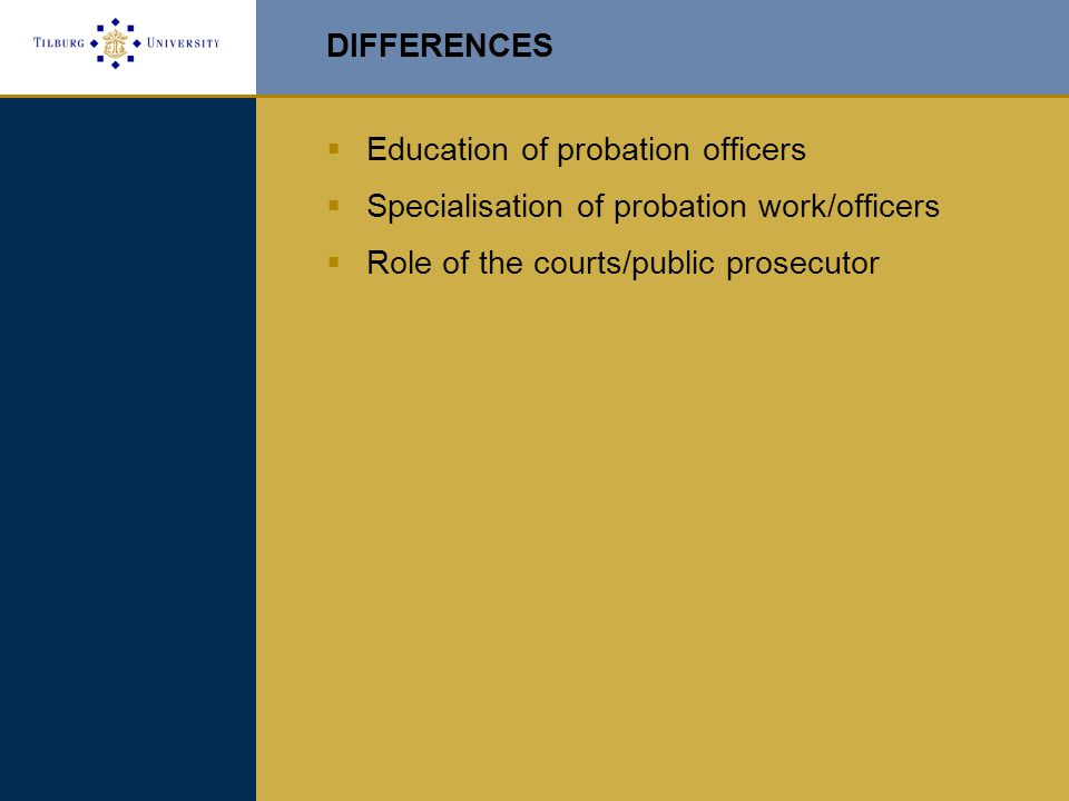 DIFFERENCES  Education of probation officers  Specialisation of probation work/officers  Role of the courts/public prosecutor
