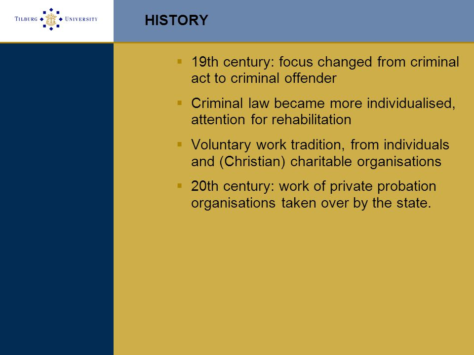 HISTORY  19th century: focus changed from criminal act to criminal offender  Criminal law became more individualised, attention for rehabilitation  Voluntary work tradition, from individuals and (Christian) charitable organisations  20th century: work of private probation organisations taken over by the state.