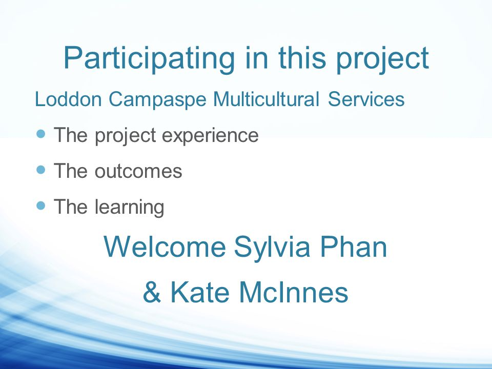 Participating in this project Loddon Campaspe Multicultural Services The project experience The outcomes The learning Welcome Sylvia Phan & Kate McInnes