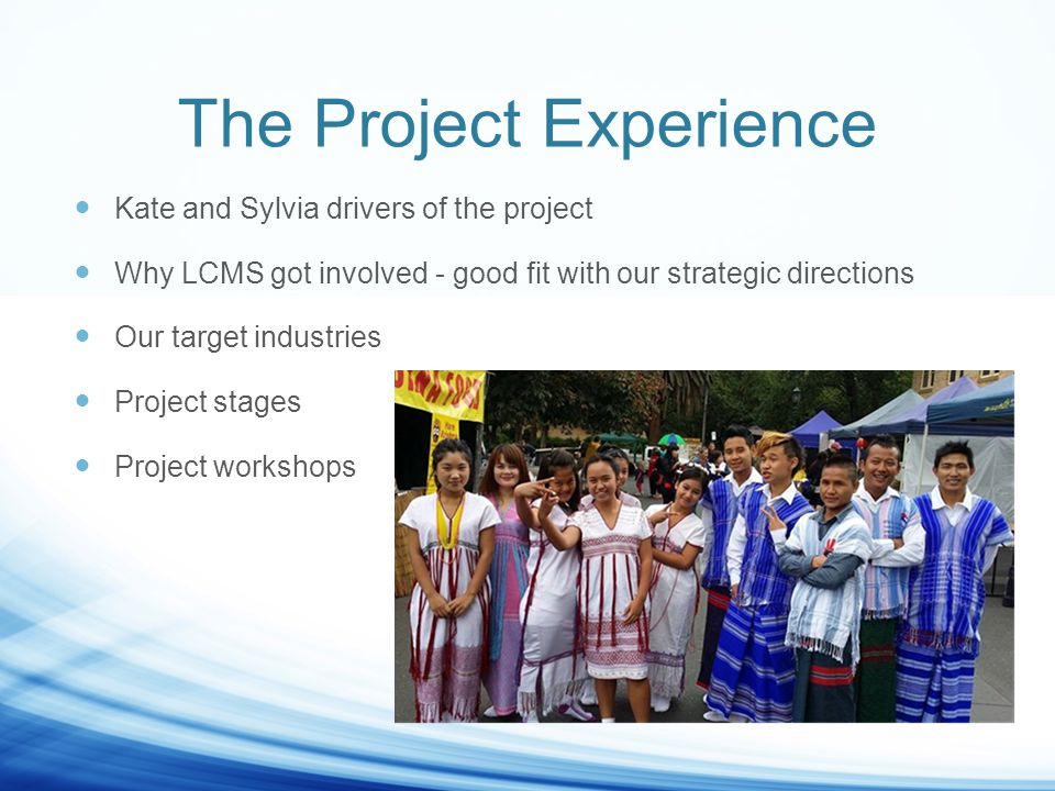 The Project Experience Kate and Sylvia drivers of the project Why LCMS got involved - good fit with our strategic directions Our target industries Project stages Project workshops