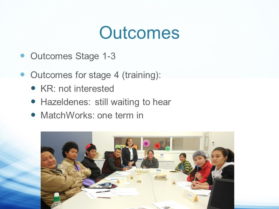 Outcomes Outcomes Stage 1-3 Outcomes for stage 4 (training): KR: not interested Hazeldenes: still waiting to hear MatchWorks: one term in