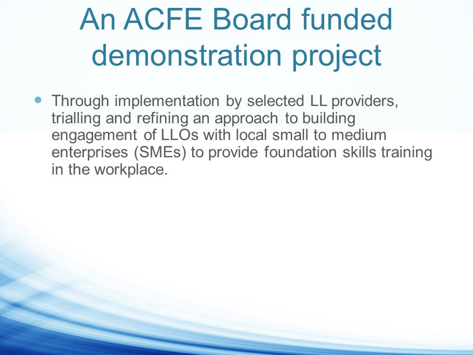 An ACFE Board funded demonstration project Through implementation by selected LL providers, trialling and refining an approach to building engagement of LLOs with local small to medium enterprises (SMEs) to provide foundation skills training in the workplace.