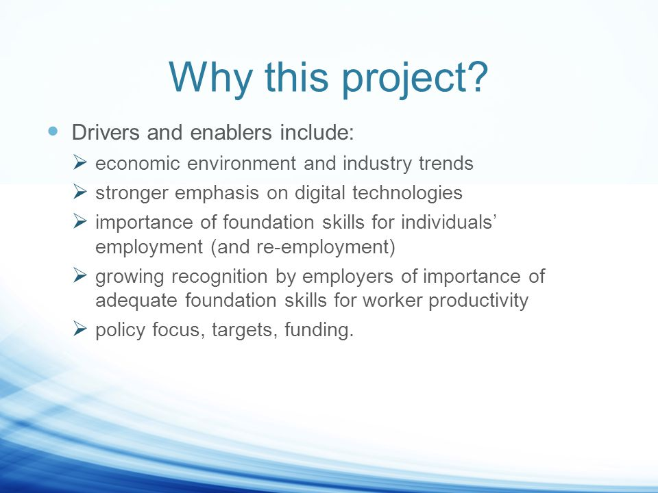 Aims of this project Deepen LLO teachers' and managers' skills and knowledge in the practice of workplace education and training Strengthen industry's understanding of LLN, digital literacy and broader foundation skills support needs of workers Increase industry's understanding of how LLOs can assist with developing such skills in workers Improve LLN and foundation skills for the low-skilled workers through pre-accredited as well as accredited courses, and through the process Build LL sector understanding of how to engage with industry, identify learning needs for workers, and design, develop and deliver flexible programs that provide improved outcomes for workers and the SMEs.