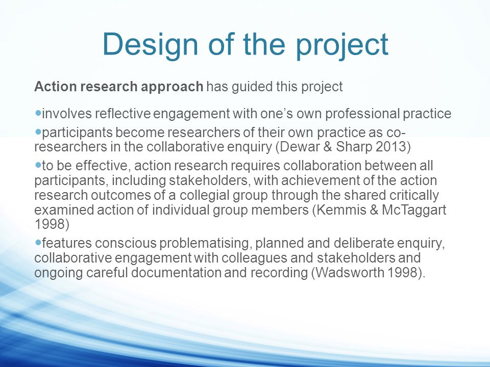 Design of the project Action research approach has guided this project involves reflective engagement with one's own professional practice participants become researchers of their own practice as co- researchers in the collaborative enquiry (Dewar & Sharp 2013) to be effective, action research requires collaboration between all participants, including stakeholders, with achievement of the action research outcomes of a collegial group through the shared critically examined action of individual group members (Kemmis & McTaggart 1998) features conscious problematising, planned and deliberate enquiry, collaborative engagement with colleagues and stakeholders and ongoing careful documentation and recording (Wadsworth 1998).