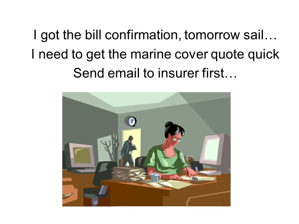 I got the bill confirmation, tomorrow sail… I need to get the marine cover quote quick Send email to insurer first…