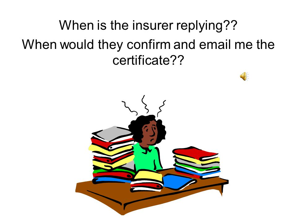 When is the insurer replying?? When would they confirm and email me the certificate??