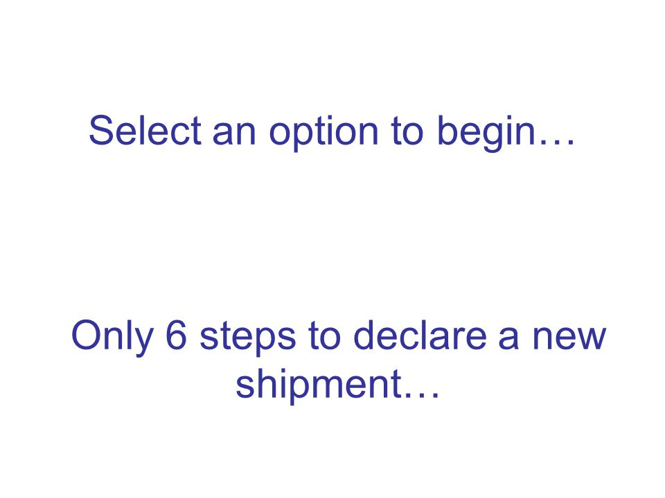 Select an option to begin… Only 6 steps to declare a new shipment…