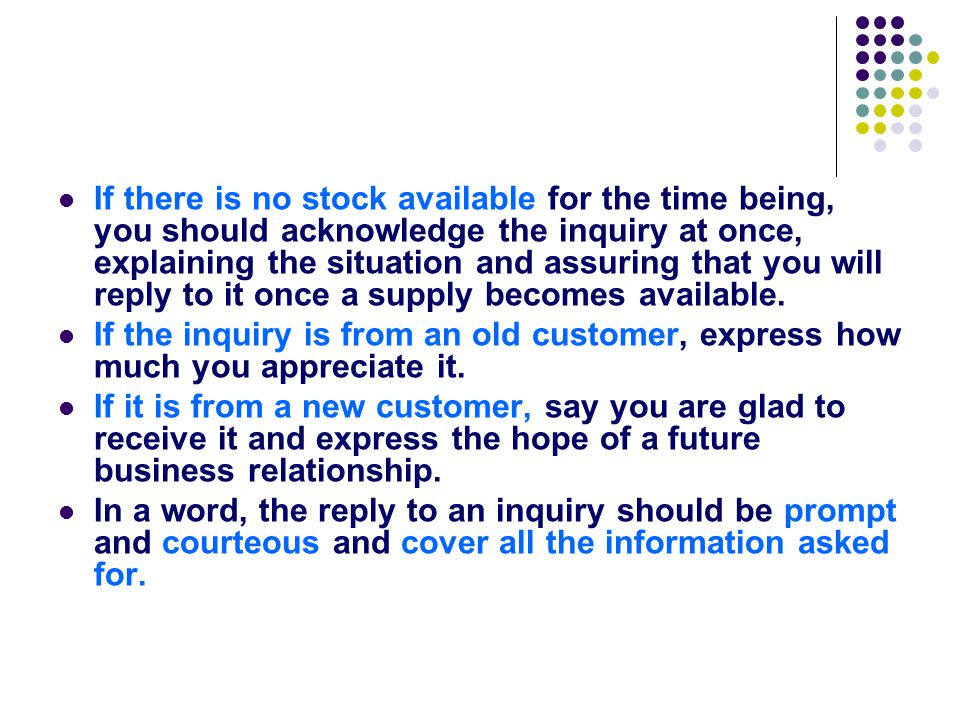If there is no stock available for the time being, you should acknowledge the inquiry at once, explaining the situation and assuring that you will reply to it once a supply becomes available.